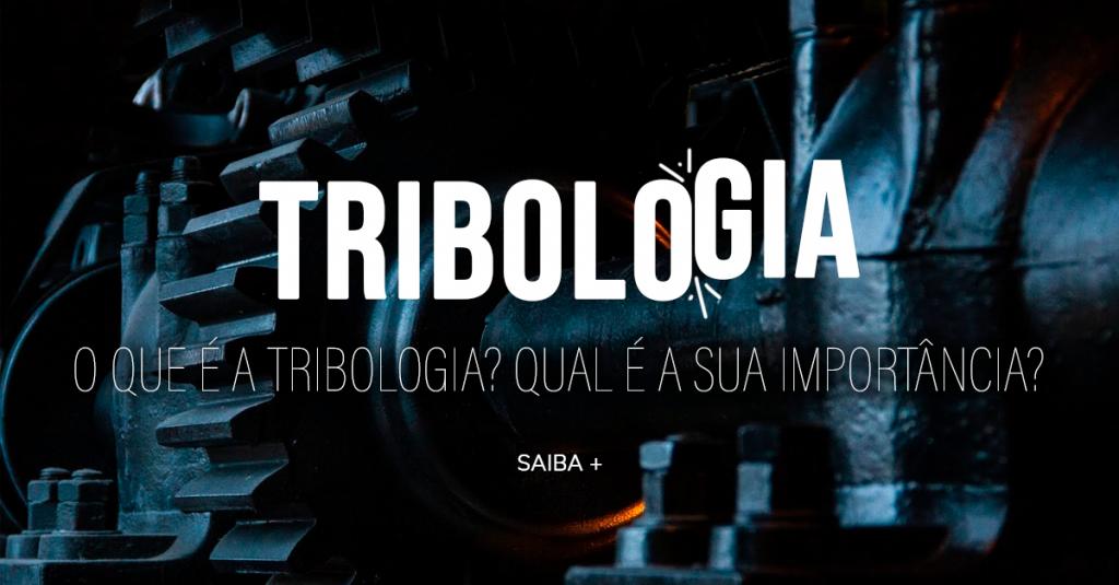 O QUE É A TRIBOLOGIA? QUAL A SUA IMPORTÂNCIA?