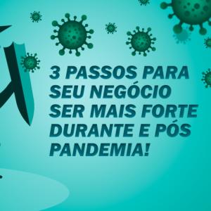 3 passos para seu negócio ser mais forte durante e pós pandemia!