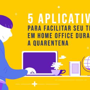5 aplicativos para facilitar seu trabalho em home office durante a quarentena