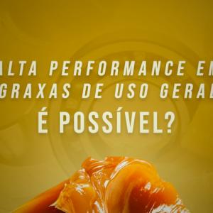 Alta performance em graxas de uso geral – é possível?