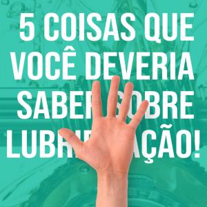 5 COISAS QUE VOCÊ DEVERIA SABER SOBRE LUBRIFICAÇÃO!